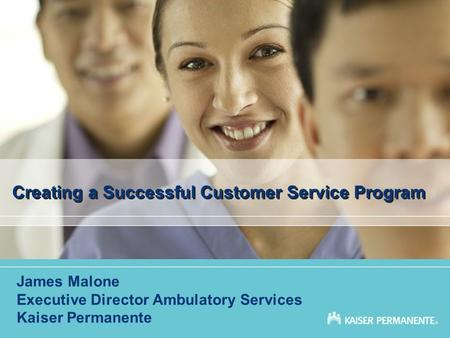 Creating a Successful Customer Service Program James Malone Executive Director Ambulatory Services Kaiser Permanente.