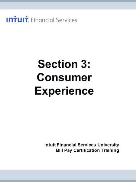 Intuit Financial Services University Bill Pay Certification Training Section 3: Consumer Experience.