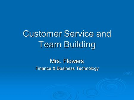 Customer Service and Team Building Mrs. Flowers Finance & Business Technology.