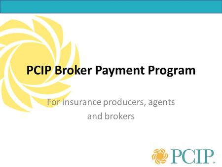 For insurance producers, agents and brokers PCIP Broker Payment Program.