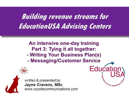Building revenue streams for EducationUSA Advising Centers An intensive one-day training Part 3: Tying it all together: - Writing Your Business Plan(s)