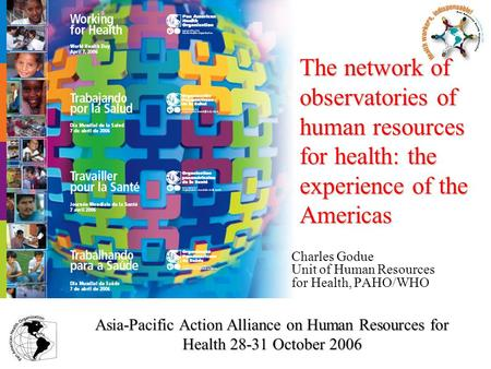 Charles Godue Unit of Human Resources for Health, PAHO/WHO The network of observatories of human resources for health: the experience of the Americas Asia-Pacific.