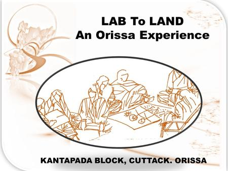 LAB To LAND An Orissa Experience KANTAPADA BLOCK, CUTTACK. ORISSA.