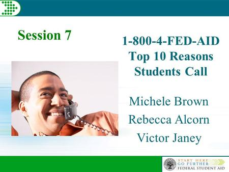 1-800-4-FED-AID Top 10 Reasons Students Call Michele Brown Rebecca Alcorn Victor Janey Session 7.