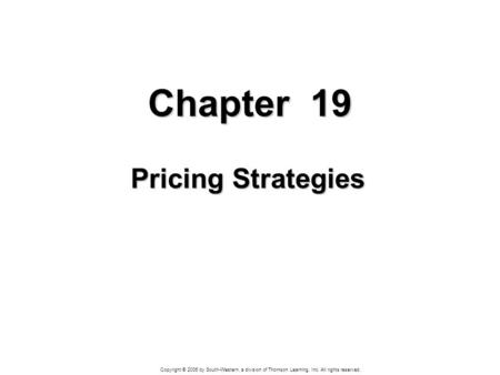 Copyright © 2006 by South-Western, a division of Thomson Learning, Inc. All rights reserved. Chapter 19 Pricing Strategies.