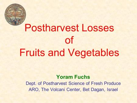 Postharvest Losses of Fruits and Vegetables Yoram Fuchs Dept. of Postharvest Science of Fresh Produce ARO, The Volcani Center, Bet Dagan, Israel.