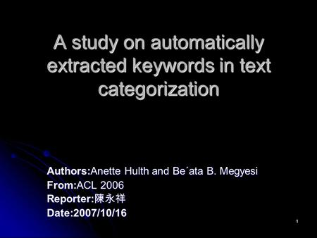 1 A study on automatically extracted keywords in text categorization Authors:Anette Hulth and Be´ata B. Megyesi From:ACL 2006 Reporter: 陳永祥 Date:2007/10/16.