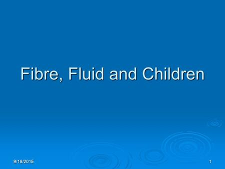 9/18/20151 Fibre, Fluid and Children. 9/18/20152 Fibre, Fluid and Children  FSANZ Definition of Dietary Fibre  Nutrient Reference Values (NRV's) Fibre.