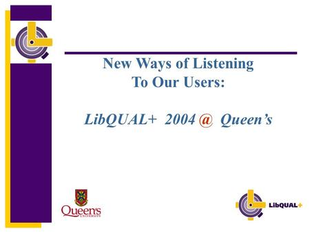 New Ways of Listening To Our Users: LibQUAL+ Queen's.