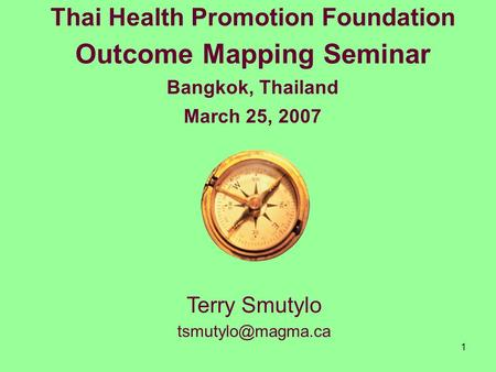 1 Thai Health Promotion Foundation Outcome Mapping Seminar Bangkok, Thailand March 25, 2007 Terry Smutylo