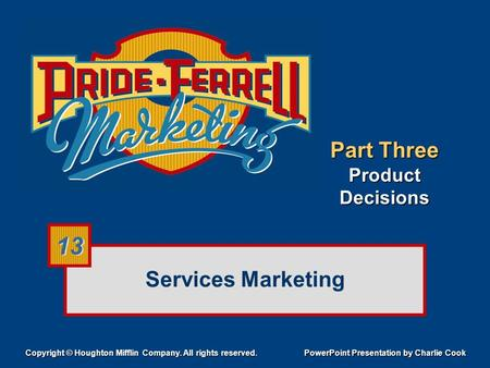 Services Marketing Copyright © Houghton Mifflin Company. All rights reserved. PowerPoint Presentation by Charlie Cook 13 Part Three Product Decisions.