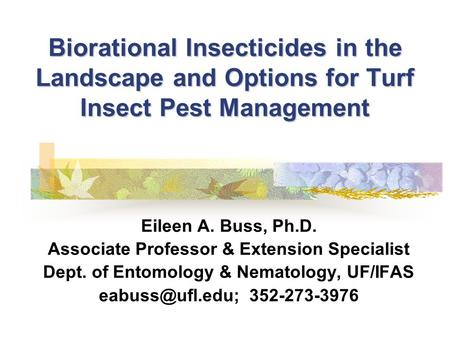 Biorational Insecticides in the Landscape and Options for Turf Insect Pest Management Eileen A. Buss, Ph.D. Associate Professor & Extension Specialist.