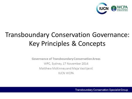 Transboundary Conservation Governance: Key Principles & Concepts Governance of Transboundary Conservation Areas WPC, Sydney, 17 November 2014 Matthew McKinney.
