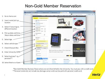 Non-Gold Member Reservation 1 1.Go to Hertz.com 2.Insert rental pick up location 3.Select if returning to different location 4.Pick up date and time Return.
