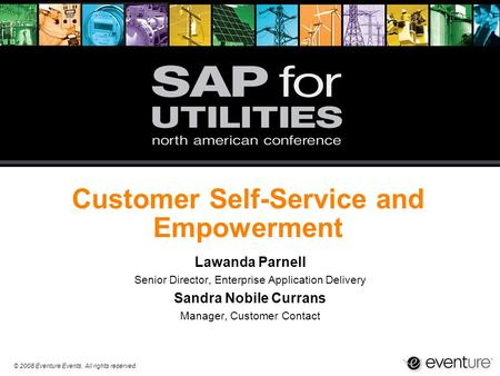© 2008 Eventure Events. All rights reserved. Customer Self-Service and Empowerment Lawanda Parnell Senior Director, Enterprise Application Delivery Sandra.