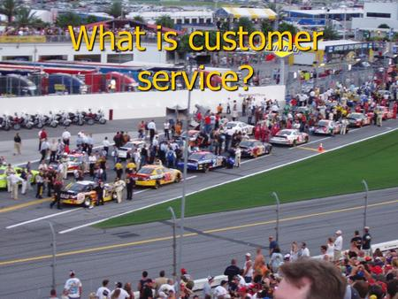 What is customer service?. Who is your most important customer?