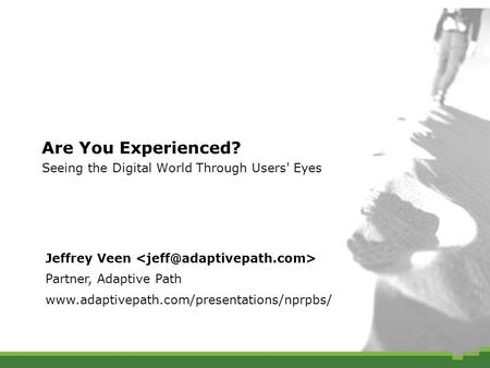 Are You Experienced? Seeing the Digital World Through Users' Eyes Jeffrey Veen Partner, Adaptive Path www.adaptivepath.com/presentations/nprpbs/