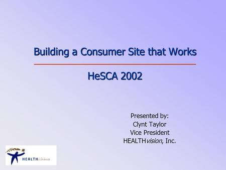 Building a Consumer Site that Works HeSCA 2002 Presented by: Clynt Taylor Vice President HEALTHvision, Inc.