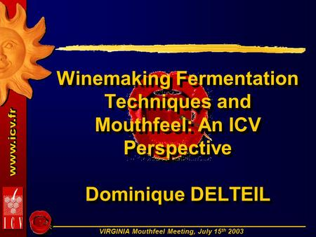 VIRGINIA Mouthfeel Meeting, July 15 th 2003 Winemaking Fermentation Techniques and Mouthfeel: An ICV Perspective Dominique DELTEIL.
