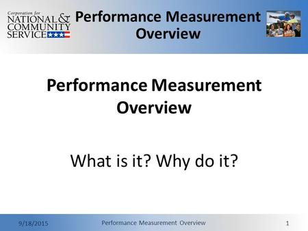 Performance Measurement Overview 9/18/2015 Performance Measurement Overview 1 What is it? Why do it?