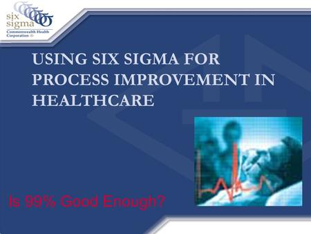 USING SIX SIGMA FOR PROCESS IMPROVEMENT IN HEALTHCARE Is 99% Good Enough?
