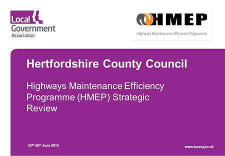 Hertfordshire County Council Highways Maintenance Efficiency Programme (HMEP) Strategic Review 24 th -26 th June 2014 www.local.gov.uk.