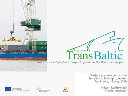 Towards an integrated transport system in the Baltic Sea Region Project presentation at the TransBaltic foresight debate, Stockholm, 18 May 2010 Wiktor.