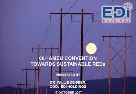 60 th AMEU CONVENTION TOWARDS SUSTAINABLE REDs PRESENTED BY DR WILLIE DE BEER, COO: EDI HOLDINGS 17 OCTOBER 2007.