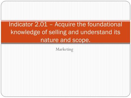 Marketing Indicator 2.01 – Acquire the foundational knowledge of selling and understand its nature and scope.