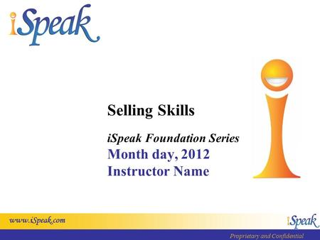 Www.iSpeak.com Proprietary and Confidential Selling Skills iSpeak Foundation Series Month day, 2012 Instructor Name.