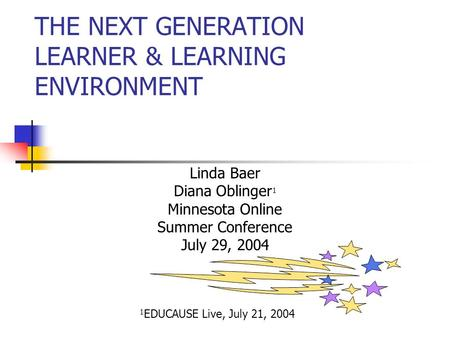 THE NEXT GENERATION LEARNER & LEARNING ENVIRONMENT Linda Baer Diana Oblinger 1 Minnesota Online Summer Conference July 29, 2004 1 EDUCAUSE Live, July.