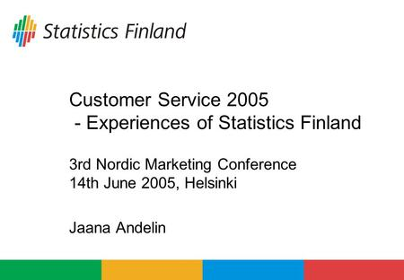 Customer Service 2005 - Experiences of Statistics Finland 3rd Nordic Marketing Conference 14th June 2005, Helsinki Jaana Andelin.