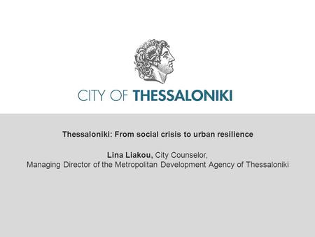 Thessaloniki: From social crisis to urban resilience Lina Liakou, City Counselor, Managing Director of the Metropolitan Development Agency of Thessaloniki.