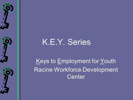 K.E.Y. Series Keys to Employment for Youth Racine Workforce Development Center.