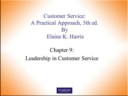 Chapter 9: Leadership in Customer Service Customer Service: A Practical Approach, 5th ed. By Elaine K. Harris.