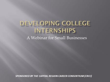A Webinar for Small Businesses SPONSORED BY THE CAPITAL REGION CAREER CONSORTIUM (CRCC)