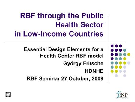 RBF through the Public Health Sector in Low-Income Countries Essential Design Elements for a Health Center RBF model György Fritsche HDNHE RBF Seminar.