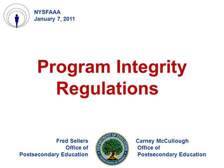 Program Integrity Regulations Fred Sellers Office of Postsecondary Education NYSFAAA January 7, 2011 Carney McCullough Office of Postsecondary Education.