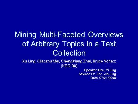 Mining Multi-Faceted Overviews of Arbitrary Topics in a Text Collection Xu Ling, Qiaozhu Mei, ChengXiang Zhai, Bruce Schatz (KDD`08) Speaker: Hsu, Yi Ling.