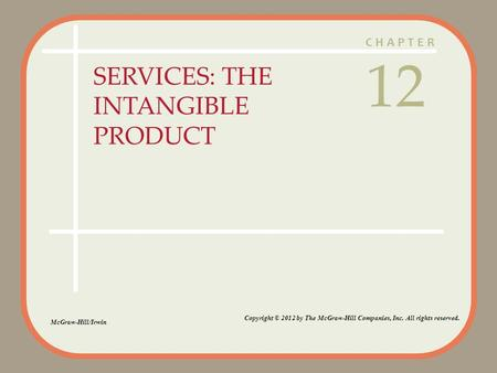 CHAPTER SERVICES: THE INTANGIBLE PRODUCT 12 McGraw-Hill/Irwin Copyright © 2012 by The McGraw-Hill Companies, Inc. All rights reserved.