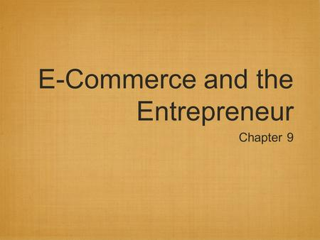 E-Commerce and the Entrepreneur Chapter 9. Ten Myths of E-Commerce (1 of 3) If I launch a site, customers will flock to it. Online customers are easy.
