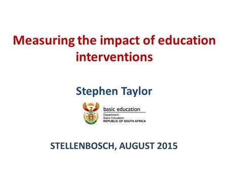 Measuring the impact of education interventions Stephen Taylor STELLENBOSCH, AUGUST 2015.