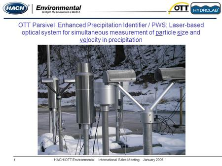 HACH/OTT EnvironmentalInternational Sales MeetingJanuary 2006 1 OTT Parsivel Enhanced Precipitation Identifier / PWS: Laser-based optical system for simultaneous.