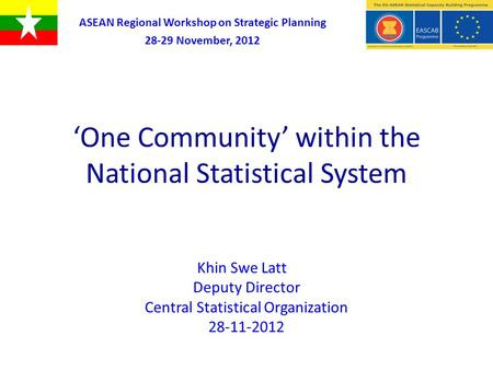 'One Community' within the National Statistical System Khin Swe Latt Deputy Director Central Statistical Organization 28-11-2012 ASEAN Regional Workshop.