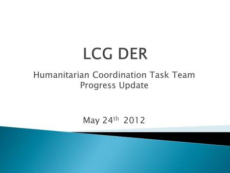 Humanitarian Coordination Task Team Progress Update May 24 th 2012.