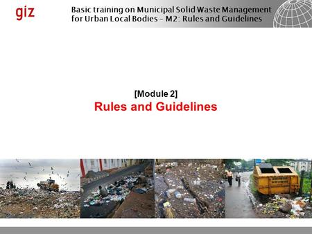 Basic training on Municipal Solid <strong>Waste</strong> Management for Urban Local Bodies – M2: Rules and Guidelines [Module 2] Rules and Guidelines.
