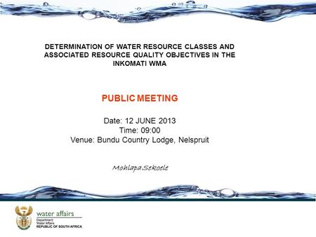 DETERMINATION OF WATER RESOURCE CLASSES AND ASSOCIATED RESOURCE QUALITY OBJECTIVES IN THE INKOMATI WMA PUBLIC MEETING Date: 12 JUNE 2013 Time: 09:00 Venue: