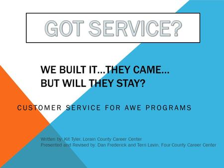 WE BUILT IT…THEY CAME… BUT WILL THEY STAY? CUSTOMER SERVICE FOR AWE PROGRAMS Written by: Kit Tyler, Lorain County Career Center Presented and Revised by: