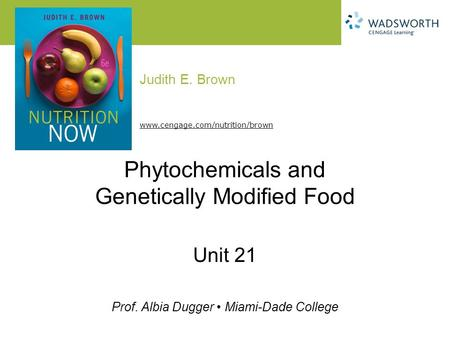 Judith E. Brown Prof. Albia Dugger Miami-Dade College www.cengage.com/nutrition/brown Phytochemicals and Genetically Modified Food Unit 21.