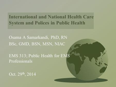 International and National Health Care System and Polices in Public Health Osama A Samarkandi, PhD, RN BSc, GMD, BSN, MSN, NIAC EMS 313; Public Health.